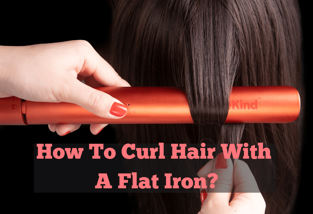 Guide To Curl Hair With A Flat Iron